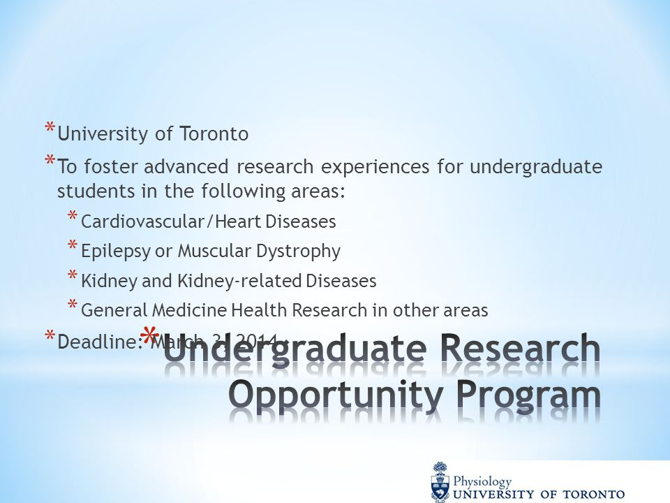 * University of Toronto * To foster advanced research experiences for undergraduate students in the following areas: * Cardiovascular/Heart Diseases * Epilepsy or Muscular Dystrophy * Kidney and Kidney-related Diseases * General Medicine Health Research in other areas * Deadline: March 3, 2014