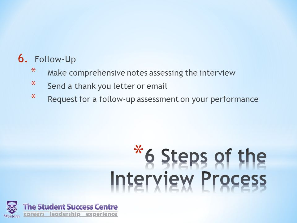 6. Follow-Up * Make comprehensive notes assessing the interview * Send a thank you letter or email * Request for a follow-up assessment on your perfor