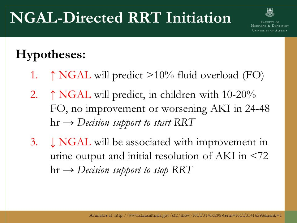 NGAL-Directed RRT Initiation Hypotheses: 1.↑ NGAL will predict >10% fluid overload (FO) 2.↑ NGAL will predict, in children with 10-20% FO, no improvement or worsening AKI in 24-48 hr → Decision support to start RRT 3.↓ NGAL will be associated with improvement in urine output and initial resolution of AKI in <72 hr → Decision support to stop RRT Available at: http://www.clinicaltrials.gov/ct2/show/NCT01416298 term=NCT01416298&rank=1