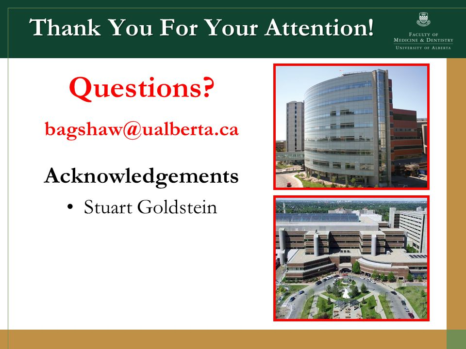 Thank You For Your Attention! Questions bagshaw@ualberta.ca Acknowledgements Stuart Goldstein