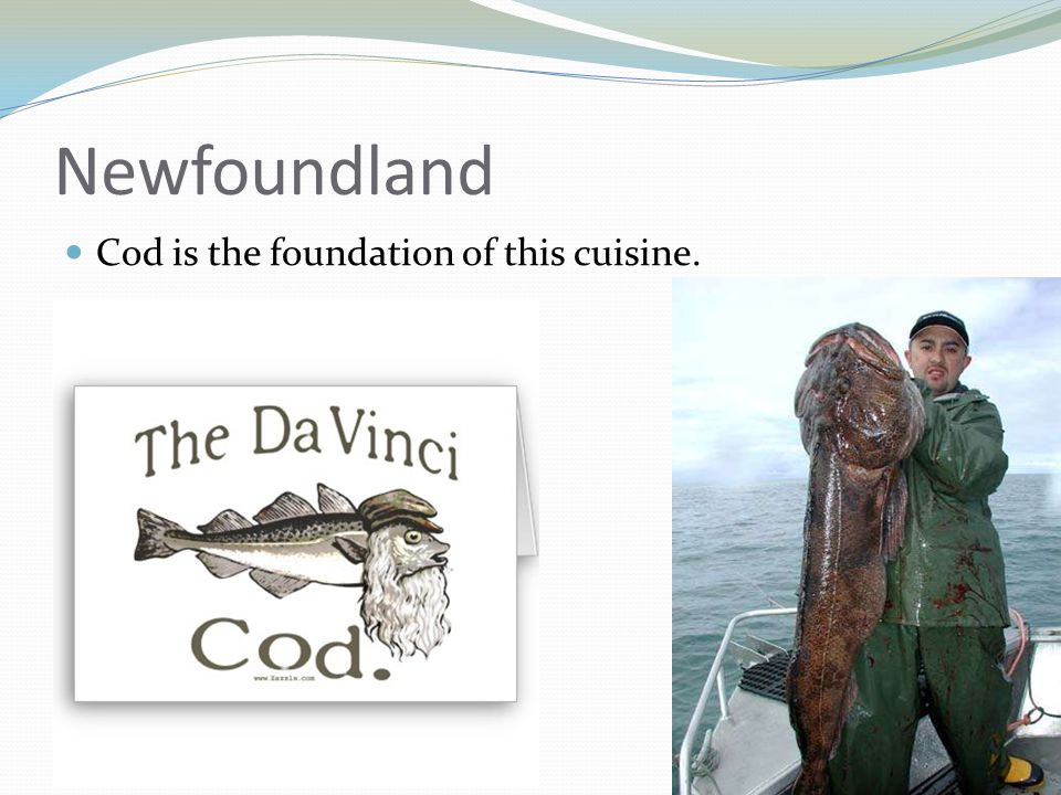 Newfoundland Cod is the foundation of this cuisine.