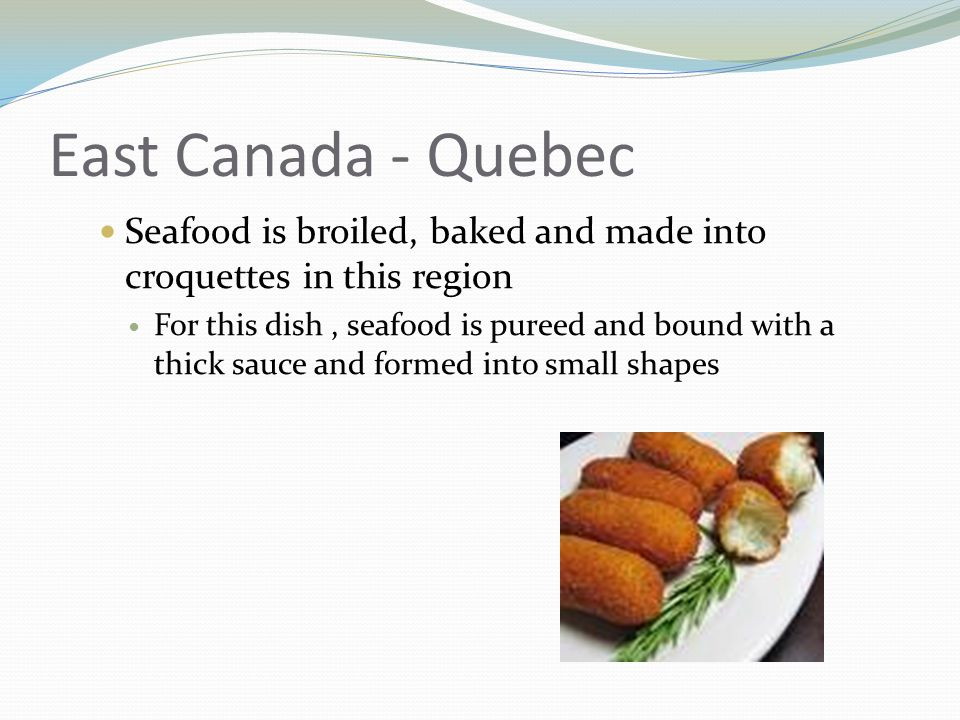 East Canada - Quebec Seafood is broiled, baked and made into croquettes in this region For this dish, seafood is pureed and bound with a thick sauce and formed into small shapes