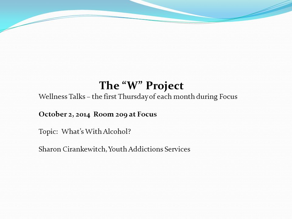 The W Project Wellness Talks – the first Thursday of each month during Focus October 2, 2014 Room 209 at Focus Topic: What's With Alcohol.