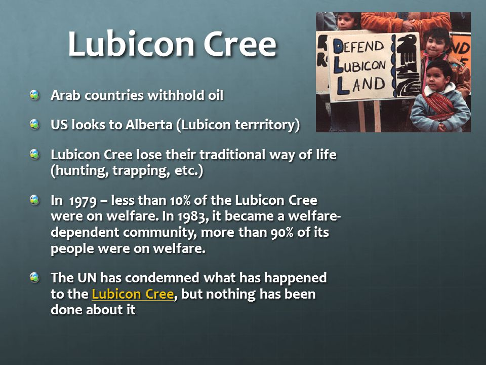 Lubicon Cree Arab countries withhold oil US looks to Alberta (Lubicon terrritory) Lubicon Cree lose their traditional way of life (hunting, trapping, etc.) In 1979 – less than 10% of the Lubicon Cree were on welfare.