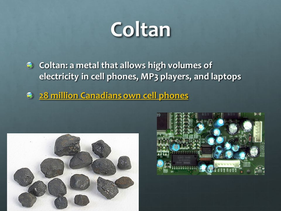 Coltan Coltan: a metal that allows high volumes of electricity in cell phones, MP3 players, and laptops 28 million Canadians own cell phones 28 million Canadians own cell phones