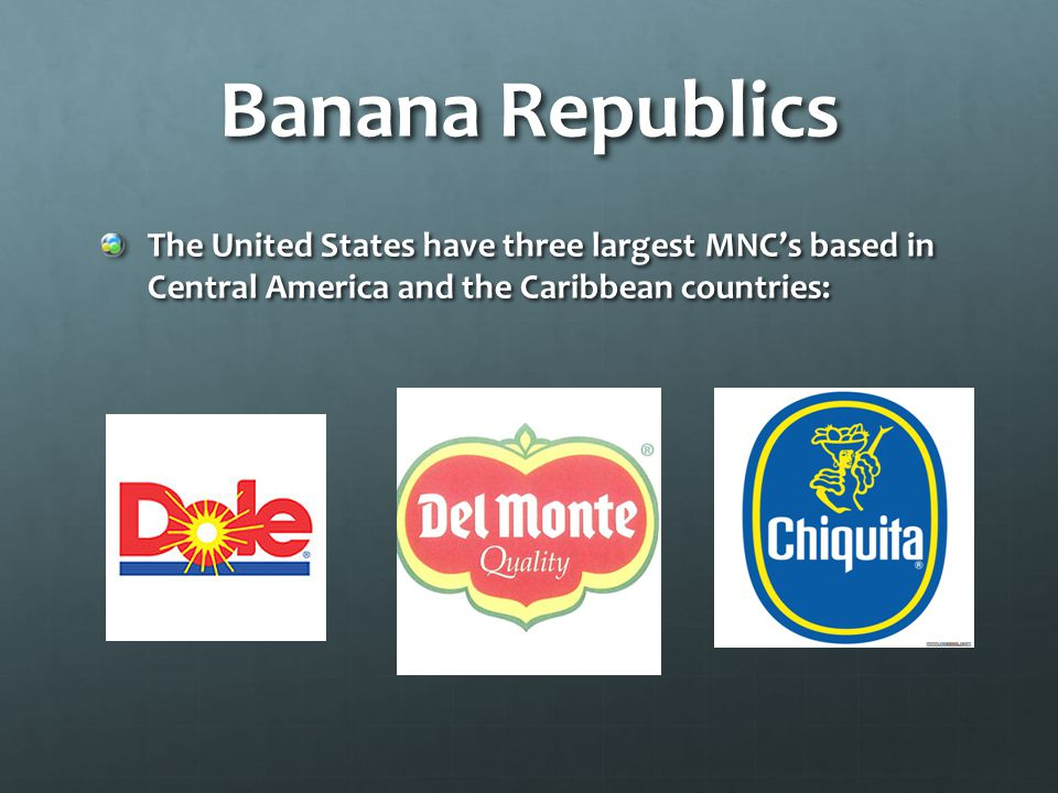 Banana Republics The United States have three largest MNC's based in Central America and the Caribbean countries: