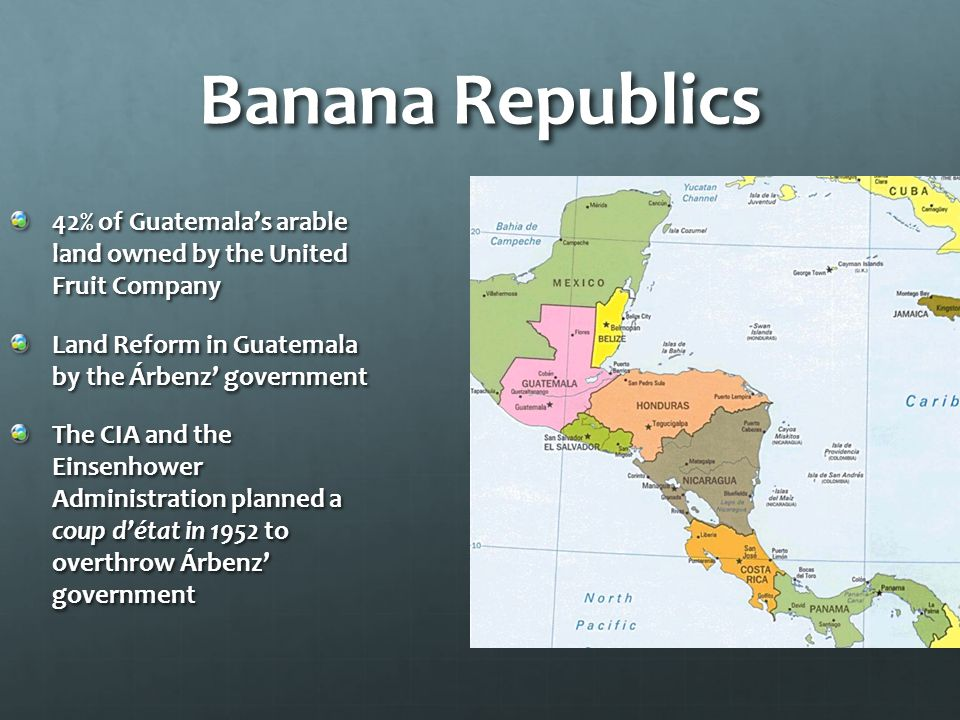 Banana Republics 42% of Guatemala's arable land owned by the United Fruit Company Land Reform in Guatemala by the Árbenz' government The CIA and the Einsenhower Administration planned a coup d'état in 1952 to overthrow Árbenz' government
