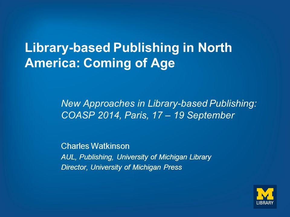 Library-based Publishing in North America: Coming of Age New Approaches in Library-based Publishing: COASP 2014, Paris, 17 – 19 September Charles Watk