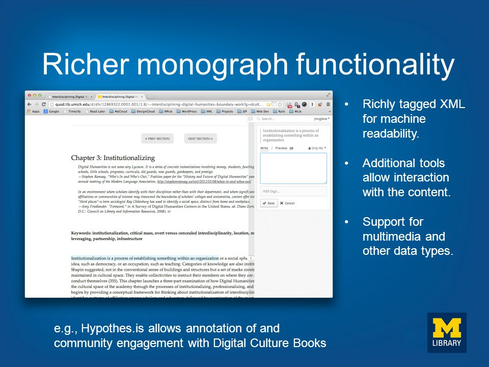 Richer monograph functionality e.g., Hypothes.is allows annotation of and community engagement with Digital Culture Books Richly tagged XML for machin