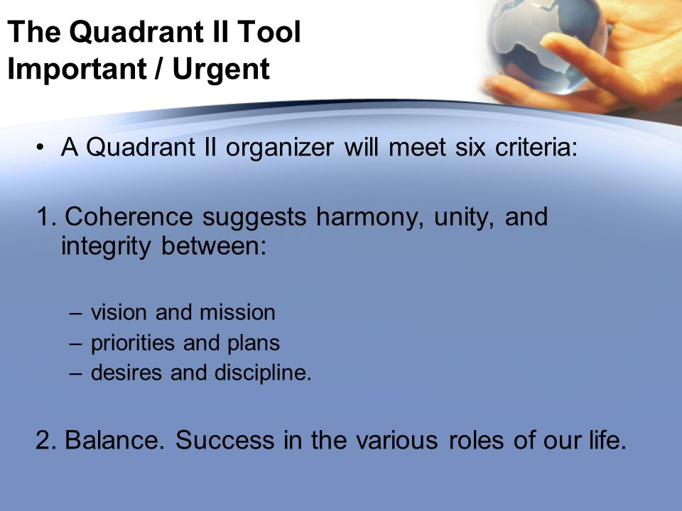 The Quadrant II Tool Important / Urgent A Quadrant II organizer will meet six criteria: 1. Coherence suggests harmony, unity, and integrity between: –