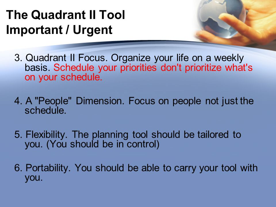 The Quadrant II Tool Important / Urgent 3. Quadrant II Focus. Organize your life on a weekly basis. Schedule your priorities don't prioritize what's o