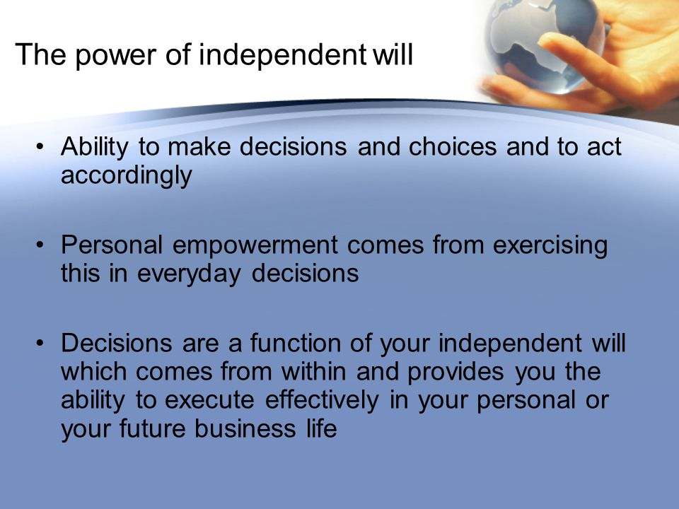 The power of independent will Ability to make decisions and choices and to act accordingly Personal empowerment comes from exercising this in everyday decisions Decisions are a function of your independent will which comes from within and provides you the ability to execute effectively in your personal or your future business life