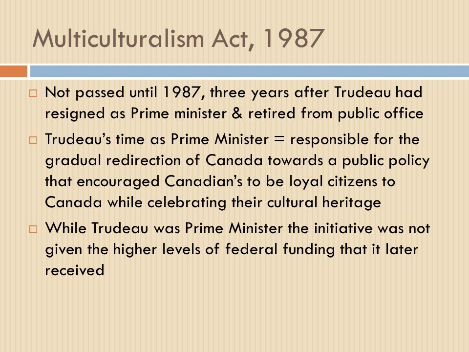 Multiculturalism Act, 1987  Not passed until 1987, three years after Trudeau had resigned as Prime minister & retired from public office  Trudeau's time as Prime Minister = responsible for the gradual redirection of Canada towards a public policy that encouraged Canadian's to be loyal citizens to Canada while celebrating their cultural heritage  While Trudeau was Prime Minister the initiative was not given the higher levels of federal funding that it later received