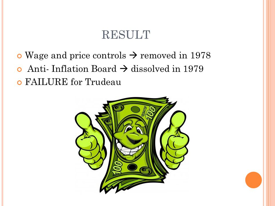 RESULT Wage and price controls  removed in 1978 Anti- Inflation Board  dissolved in 1979 FAILURE for Trudeau