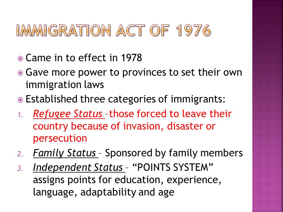  Came in to effect in 1978  Gave more power to provinces to set their own immigration laws  Established three categories of immigrants: 1.