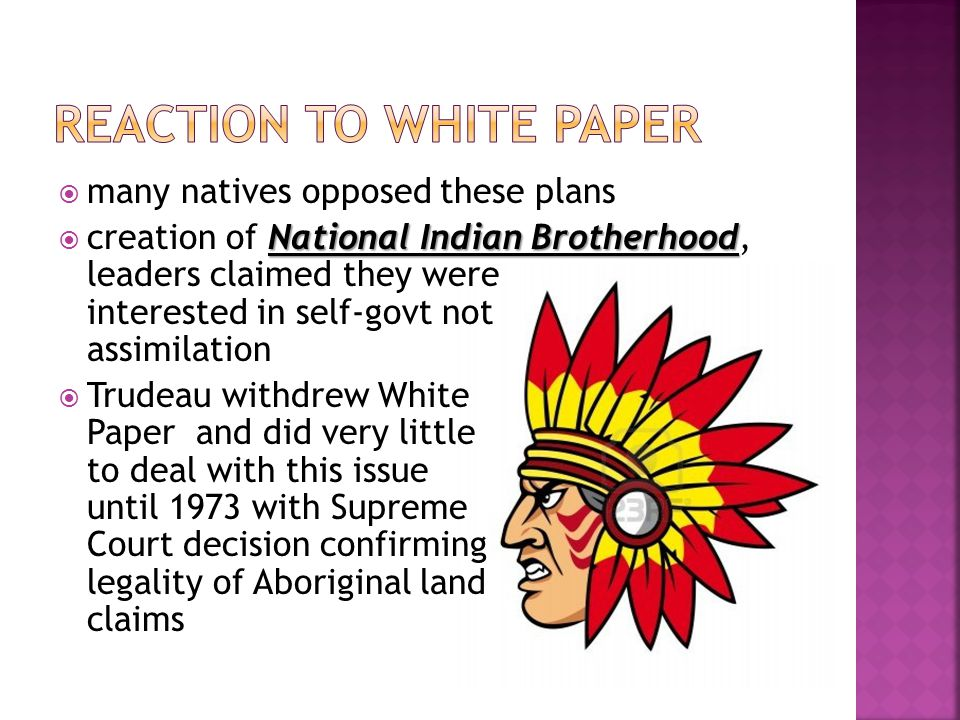  many natives opposed these plans National Indian Brotherhood  creation of National Indian Brotherhood, leaders claimed they were interested in self-govt not assimilation  Trudeau withdrew White Paper and did very little to deal with this issue until 1973 with Supreme Court decision confirming legality of Aboriginal land claims