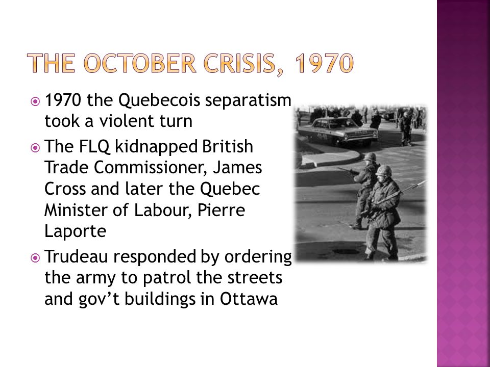  1970 the Quebecois separatism took a violent turn  The FLQ kidnapped British Trade Commissioner, James Cross and later the Quebec Minister of Labour, Pierre Laporte  Trudeau responded by ordering the army to patrol the streets and gov't buildings in Ottawa