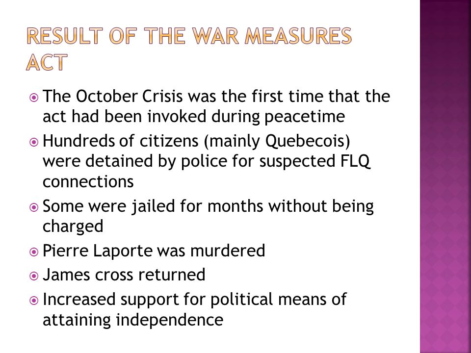  The October Crisis was the first time that the act had been invoked during peacetime  Hundreds of citizens (mainly Quebecois) were detained by police for suspected FLQ connections  Some were jailed for months without being charged  Pierre Laporte was murdered  James cross returned  Increased support for political means of attaining independence