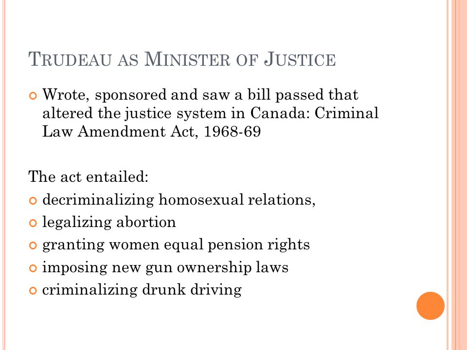 T RUDEAU AS M INISTER OF J USTICE Wrote, sponsored and saw a bill passed that altered the justice system in Canada: Criminal Law Amendment Act, 1968-69 The act entailed: decriminalizing homosexual relations, legalizing abortion granting women equal pension rights imposing new gun ownership laws criminalizing drunk driving