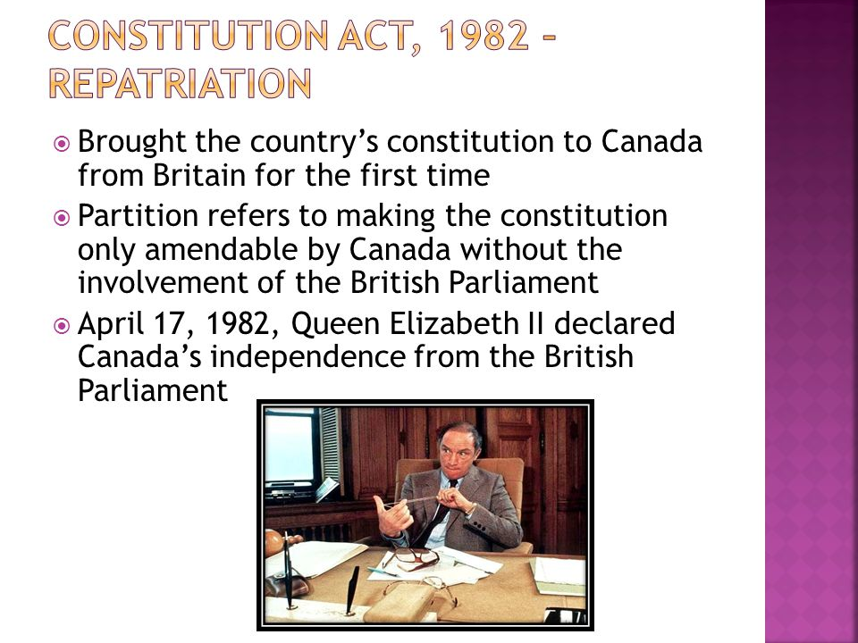  Brought the country's constitution to Canada from Britain for the first time  Partition refers to making the constitution only amendable by Canada without the involvement of the British Parliament  April 17, 1982, Queen Elizabeth II declared Canada's independence from the British Parliament