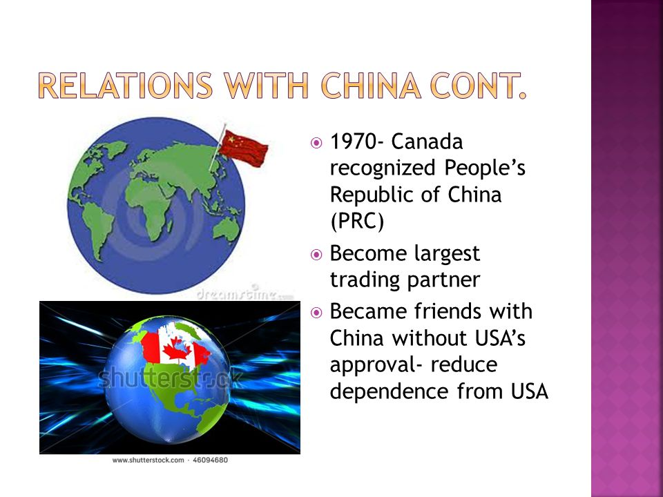  1970- Canada recognized People's Republic of China (PRC)  Become largest trading partner  Became friends with China without USA's approval- reduce dependence from USA
