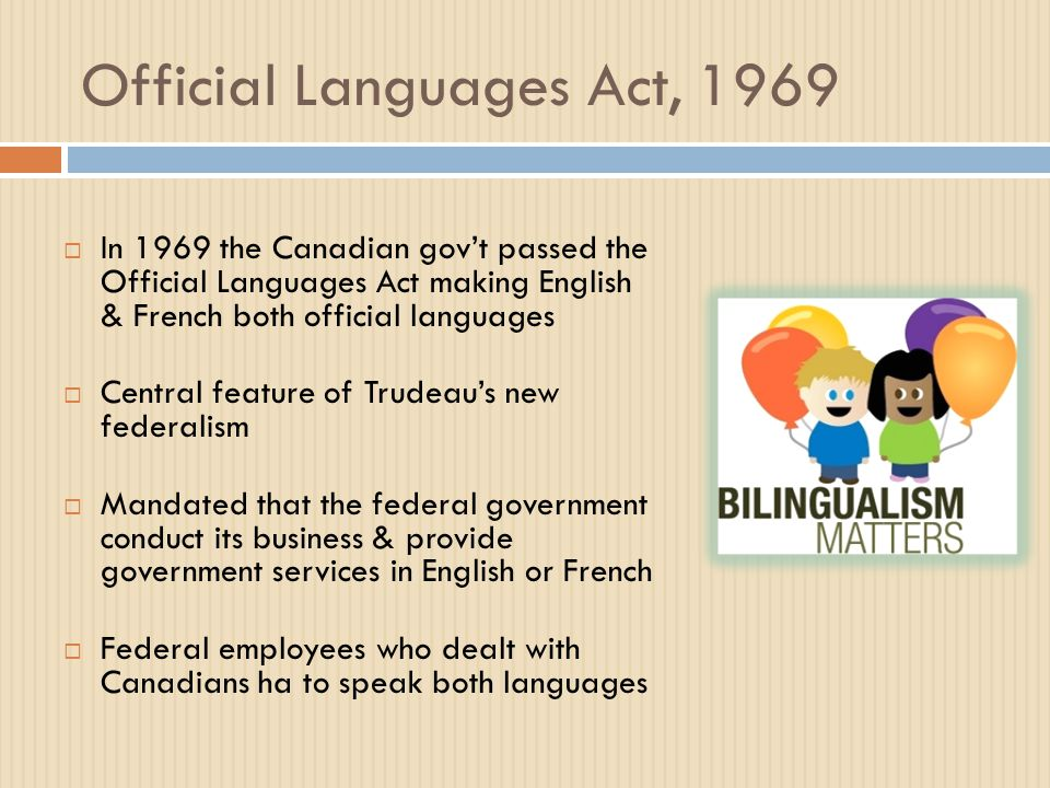 Official Languages Act, 1969  In 1969 the Canadian gov't passed the Official Languages Act making English & French both official languages  Central feature of Trudeau's new federalism  Mandated that the federal government conduct its business & provide government services in English or French  Federal employees who dealt with Canadians ha to speak both languages