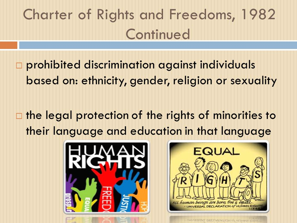 Charter of Rights and Freedoms, 1982 Continued  prohibited discrimination against individuals based on: ethnicity, gender, religion or sexuality  the legal protection of the rights of minorities to their language and education in that language