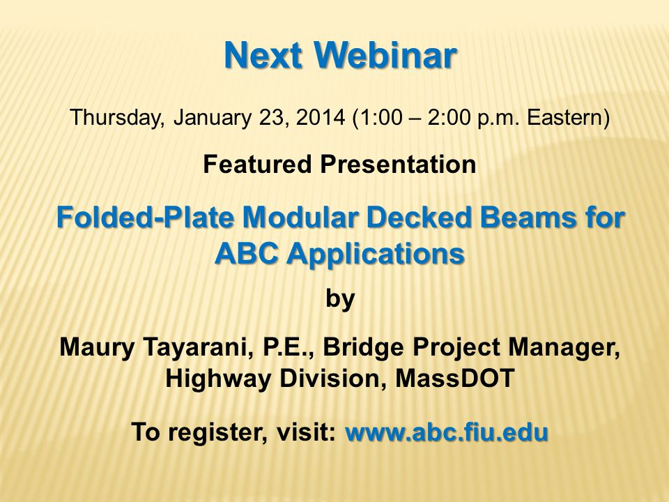 Next Webinar Thursday, January 23, 2014 (1:00 – 2:00 p.m. Eastern) Featured Presentation Folded-Plate Modular Decked Beams for ABC Applications by Mau