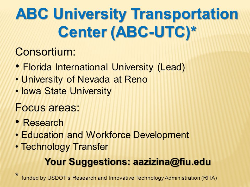 ABC University Transportation Center (ABC-UTC)* Consortium: Florida International University (Lead) University of Nevada at Reno Iowa State University Focus areas: Research Education and Workforce Development Technology Transfer Your Suggestions: aazizina@fiu.edu Your Suggestions: aazizina@fiu.edu * funded by USDOT's Research and Innovative Technology Administration (RITA)