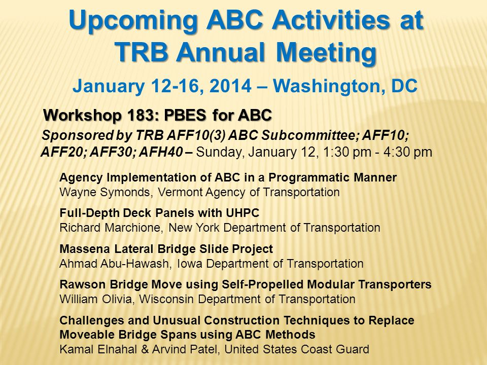 Upcoming ABC Activities at TRB Annual Meeting January 12-16, 2014 – Washington, DC Workshop 183: PBES for ABC Sponsored by TRB AFF10(3) ABC Subcommittee; AFF10; AFF20; AFF30; AFH40 – Sunday, January 12, 1:30 pm - 4:30 pm Agency Implementation of ABC in a Programmatic Manner Wayne Symonds, Vermont Agency of Transportation Full-Depth Deck Panels with UHPC Richard Marchione, New York Department of Transportation Massena Lateral Bridge Slide Project Ahmad Abu-Hawash, Iowa Department of Transportation Rawson Bridge Move using Self-Propelled Modular Transporters William Olivia, Wisconsin Department of Transportation Challenges and Unusual Construction Techniques to Replace Moveable Bridge Spans using ABC Methods Kamal Elnahal & Arvind Patel, United States Coast Guard