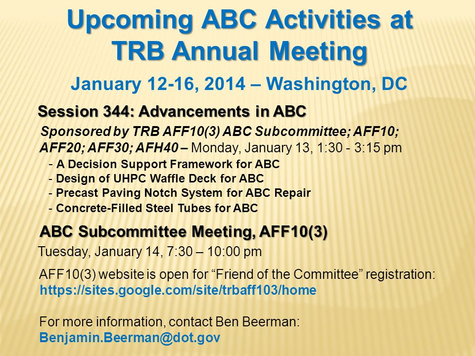 Upcoming ABC Activities at TRB Annual Meeting January 12-16, 2014 – Washington, DC Session 344: Advancements in ABC Session 344: Advancements in ABC Sponsored by TRB AFF10(3) ABC Subcommittee; AFF10; AFF20; AFF30; AFH40 – Monday, January 13, 1:30 - 3:15 pm - A Decision Support Framework for ABC - Design of UHPC Waffle Deck for ABC - Precast Paving Notch System for ABC Repair - Concrete-Filled Steel Tubes for ABC ABC Subcommittee Meeting, AFF10(3) Tuesday, January 14, 7:30 – 10:00 pm AFF10(3) website is open for Friend of the Committee registration: https://sites.google.com/site/trbaff103/home For more information, contact Ben Beerman: Benjamin.Beerman@dot.gov