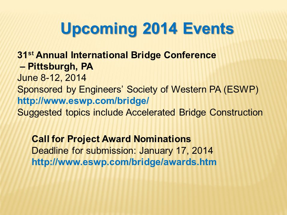 Upcoming 2014 Events 31 st Annual International Bridge Conference – Pittsburgh, PA June 8-12, 2014 Sponsored by Engineers' Society of Western PA (ESWP) http://www.eswp.com/bridge/ Suggested topics include Accelerated Bridge Construction Call for Project Award Nominations Deadline for submission: January 17, 2014 http://www.eswp.com/bridge/awards.htm