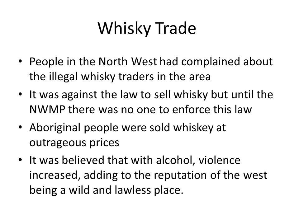 Whisky Trade People in the North West had complained about the illegal whisky traders in the area It was against the law to sell whisky but until the NWMP there was no one to enforce this law Aboriginal people were sold whiskey at outrageous prices It was believed that with alcohol, violence increased, adding to the reputation of the west being a wild and lawless place.