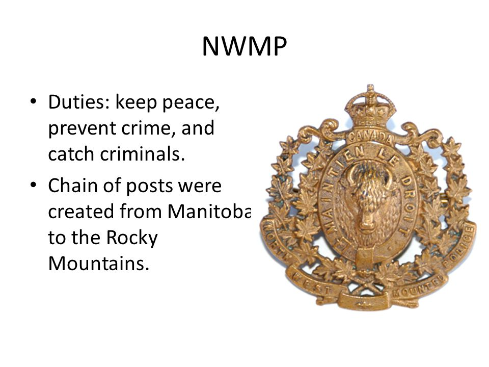 NWMP Duties: keep peace, prevent crime, and catch criminals. Chain of posts were created from Manitoba to the Rocky Mountains.