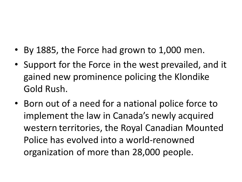 By 1885, the Force had grown to 1,000 men. Support for the Force in the west prevailed, and it gained new prominence policing the Klondike Gold Rush.
