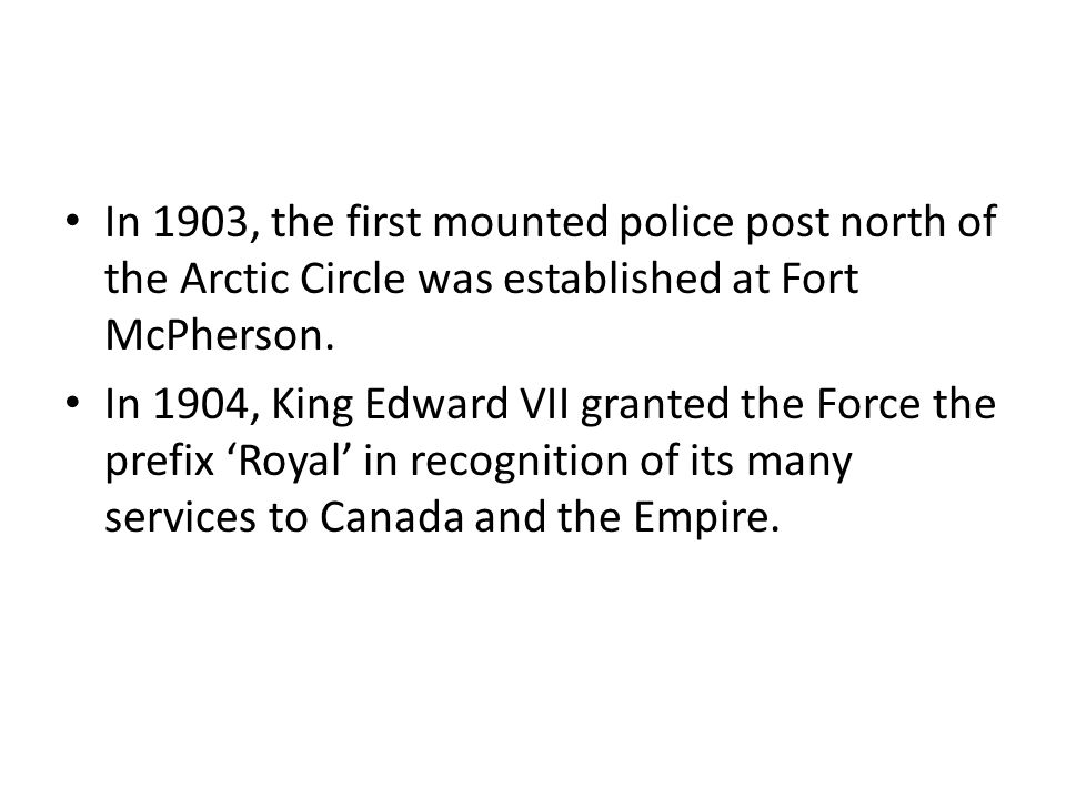 In 1903, the first mounted police post north of the Arctic Circle was established at Fort McPherson. In 1904, King Edward VII granted the Force the pr