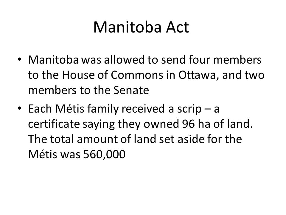 Manitoba Act Manitoba was allowed to send four members to the House of Commons in Ottawa, and two members to the Senate Each Métis family received a scrip – a certificate saying they owned 96 ha of land.