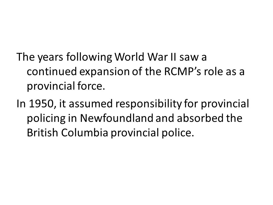 The years following World War II saw a continued expansion of the RCMP's role as a provincial force.