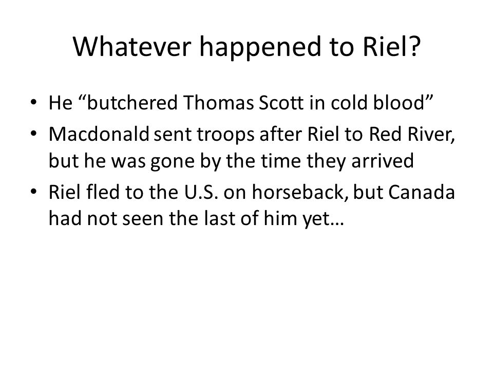 """Whatever happened to Riel? He """"butchered Thomas Scott in cold blood"""" Macdonald sent troops after Riel to Red River, but he was gone by the time they a"""