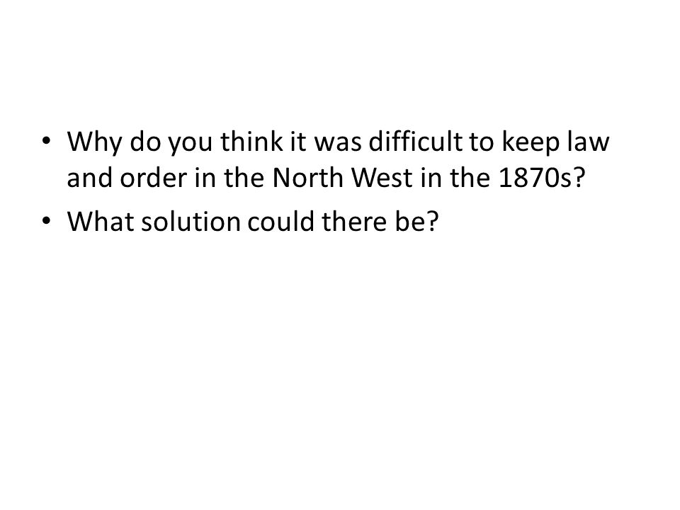 Why do you think it was difficult to keep law and order in the North West in the 1870s.