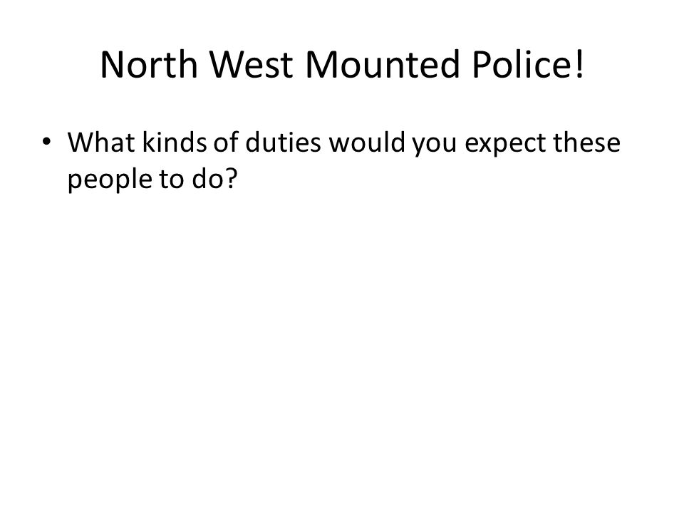 North West Mounted Police! What kinds of duties would you expect these people to do