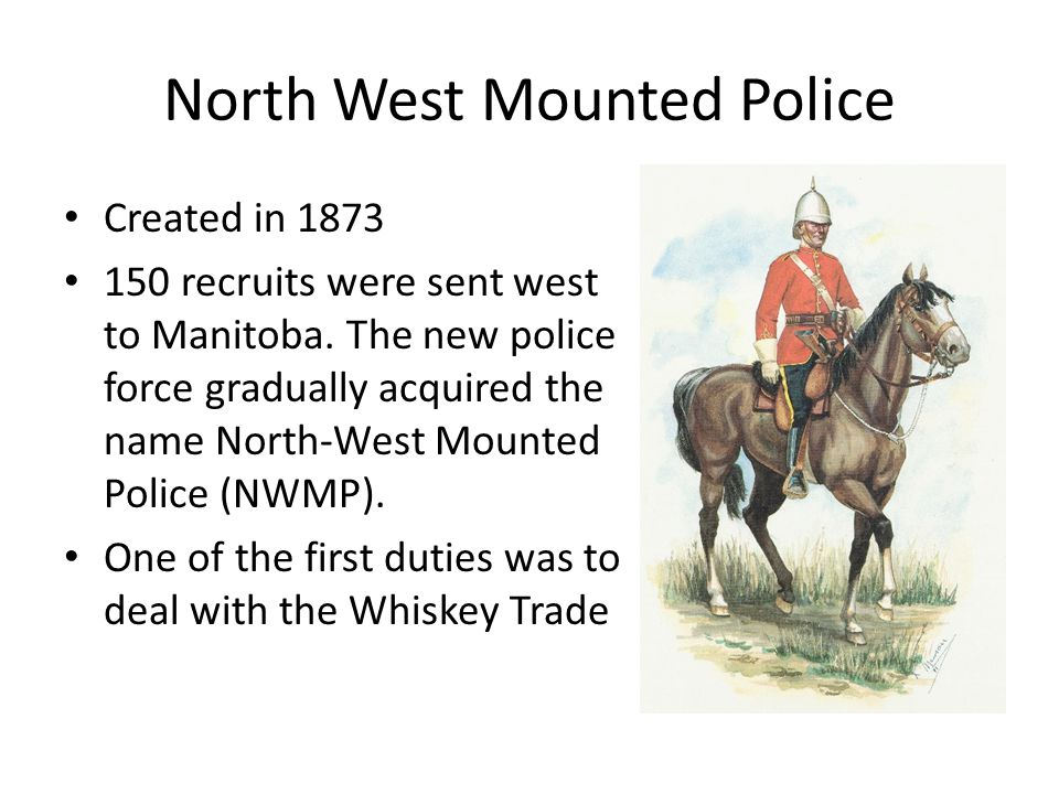 North West Mounted Police Created in 1873 150 recruits were sent west to Manitoba. The new police force gradually acquired the name North-West Mounted