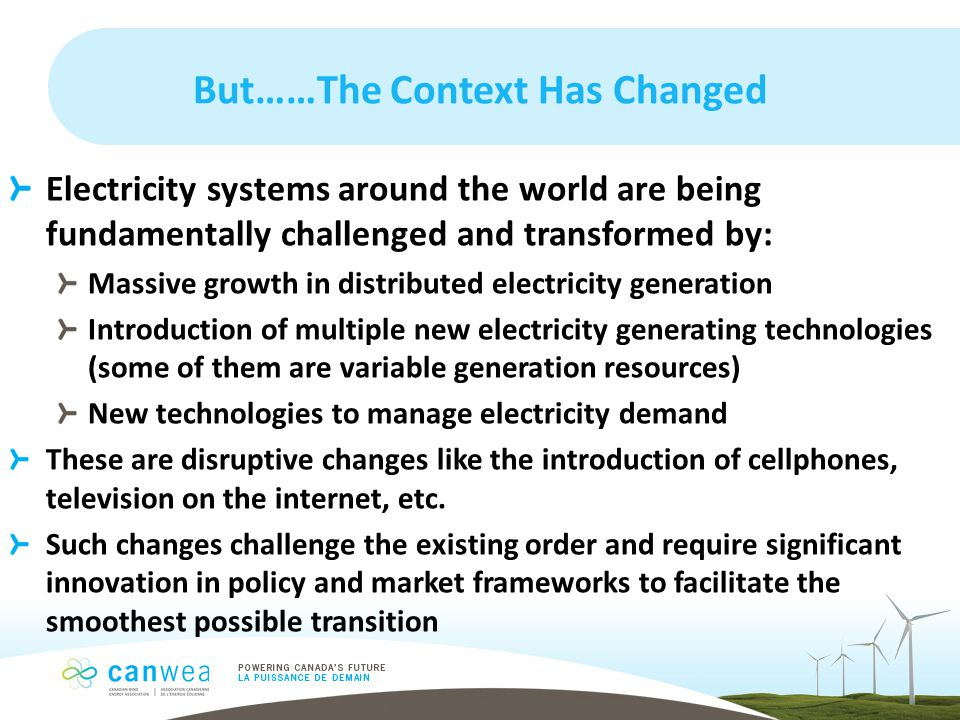 But……The Context Has Changed Electricity systems around the world are being fundamentally challenged and transformed by: Massive growth in distributed electricity generation Introduction of multiple new electricity generating technologies (some of them are variable generation resources) New technologies to manage electricity demand These are disruptive changes like the introduction of cellphones, television on the internet, etc.