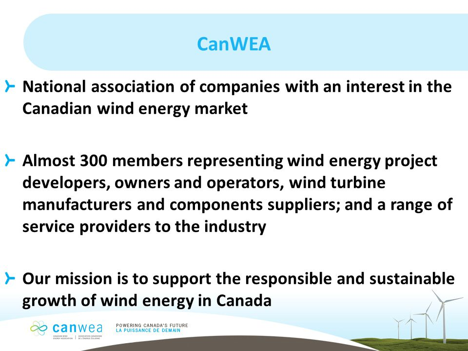 CanWEA National association of companies with an interest in the Canadian wind energy market Almost 300 members representing wind energy project developers, owners and operators, wind turbine manufacturers and components suppliers; and a range of service providers to the industry Our mission is to support the responsible and sustainable growth of wind energy in Canada