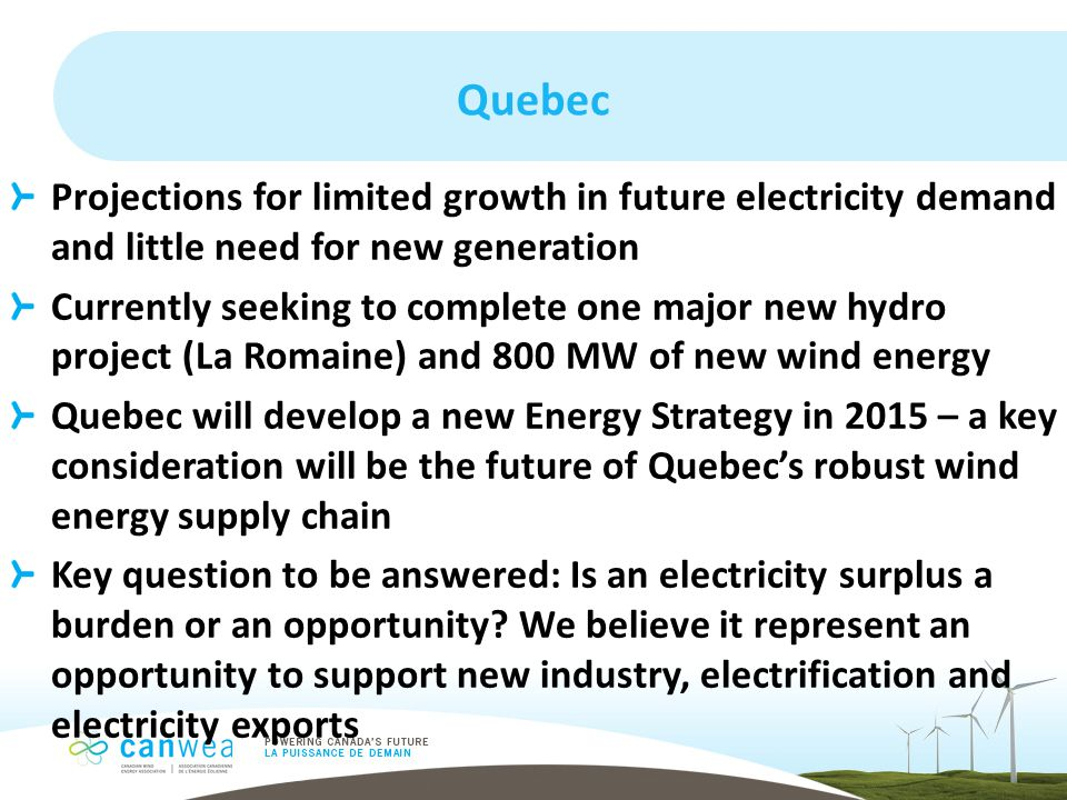 Quebec Projections for limited growth in future electricity demand and little need for new generation Currently seeking to complete one major new hydro project (La Romaine) and 800 MW of new wind energy Quebec will develop a new Energy Strategy in 2015 – a key consideration will be the future of Quebec's robust wind energy supply chain Key question to be answered: Is an electricity surplus a burden or an opportunity.