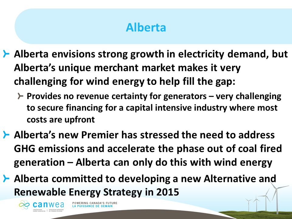 Alberta Alberta envisions strong growth in electricity demand, but Alberta's unique merchant market makes it very challenging for wind energy to help fill the gap: Provides no revenue certainty for generators – very challenging to secure financing for a capital intensive industry where most costs are upfront Alberta's new Premier has stressed the need to address GHG emissions and accelerate the phase out of coal fired generation – Alberta can only do this with wind energy Alberta committed to developing a new Alternative and Renewable Energy Strategy in 2015