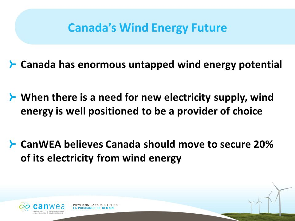 Canada's Wind Energy Future Canada has enormous untapped wind energy potential When there is a need for new electricity supply, wind energy is well positioned to be a provider of choice CanWEA believes Canada should move to secure 20% of its electricity from wind energy
