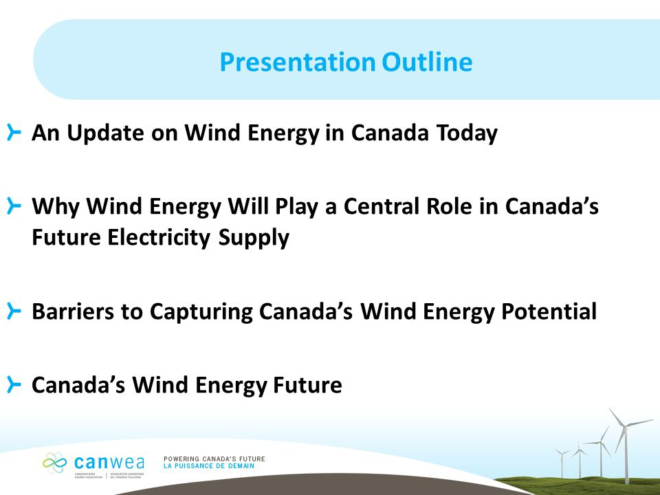 Presentation Outline An Update on Wind Energy in Canada Today Why Wind Energy Will Play a Central Role in Canada's Future Electricity Supply Barriers to Capturing Canada's Wind Energy Potential Canada's Wind Energy Future