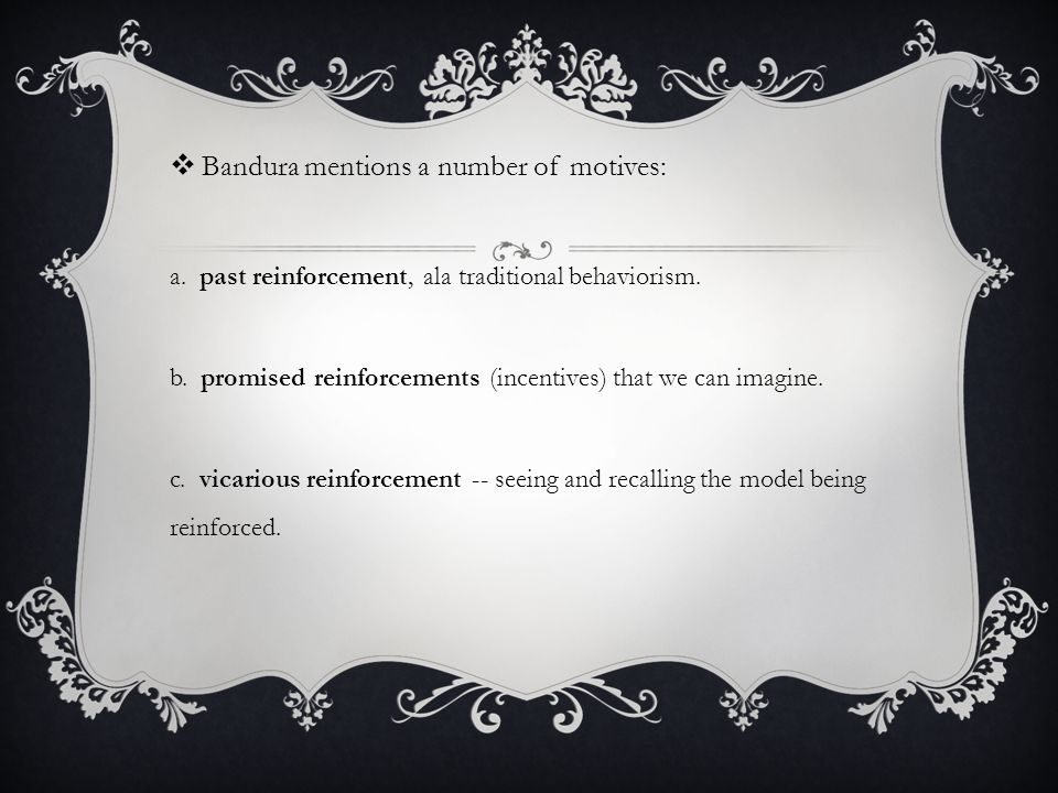  Bandura mentions a number of motives: a. past reinforcement, ala traditional behaviorism.