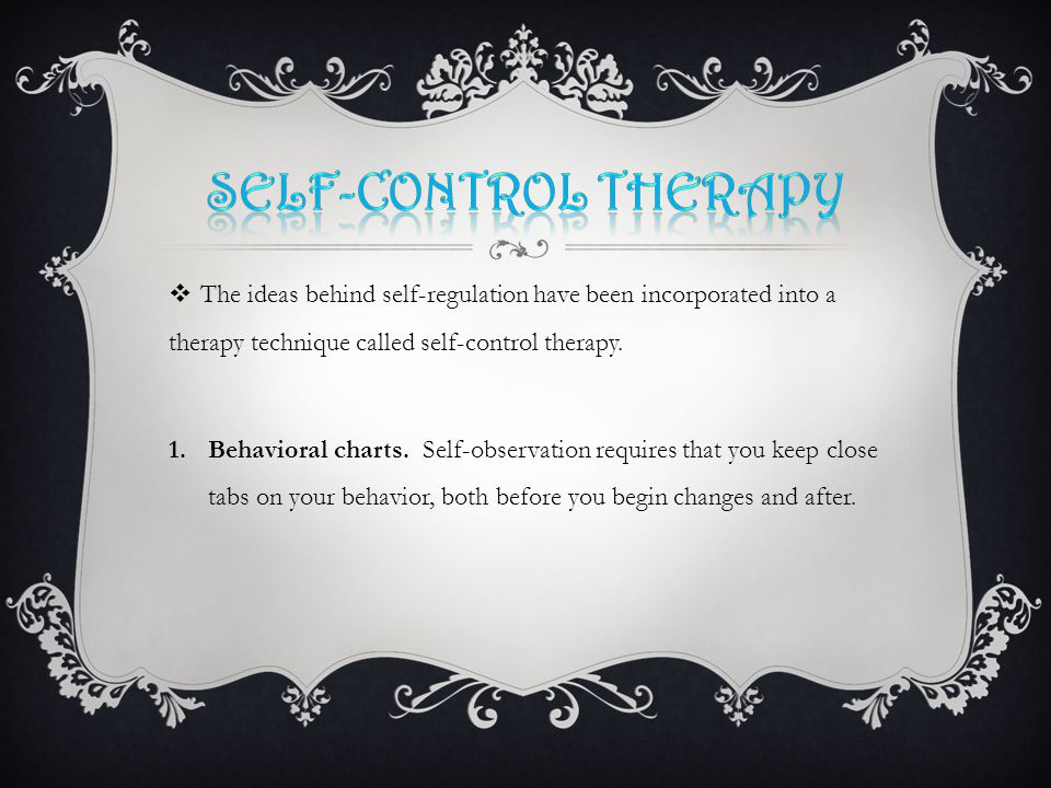  The ideas behind self-regulation have been incorporated into a therapy technique called self-control therapy.